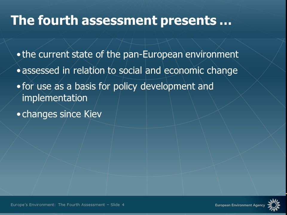 European Environment Agency Europes Environment: The Fourth Assessment – Slide 4 The fourth assessment presents … the current state of the pan-European environment assessed in relation to social and economic change for use as a basis for policy development and implementation changes since Kiev