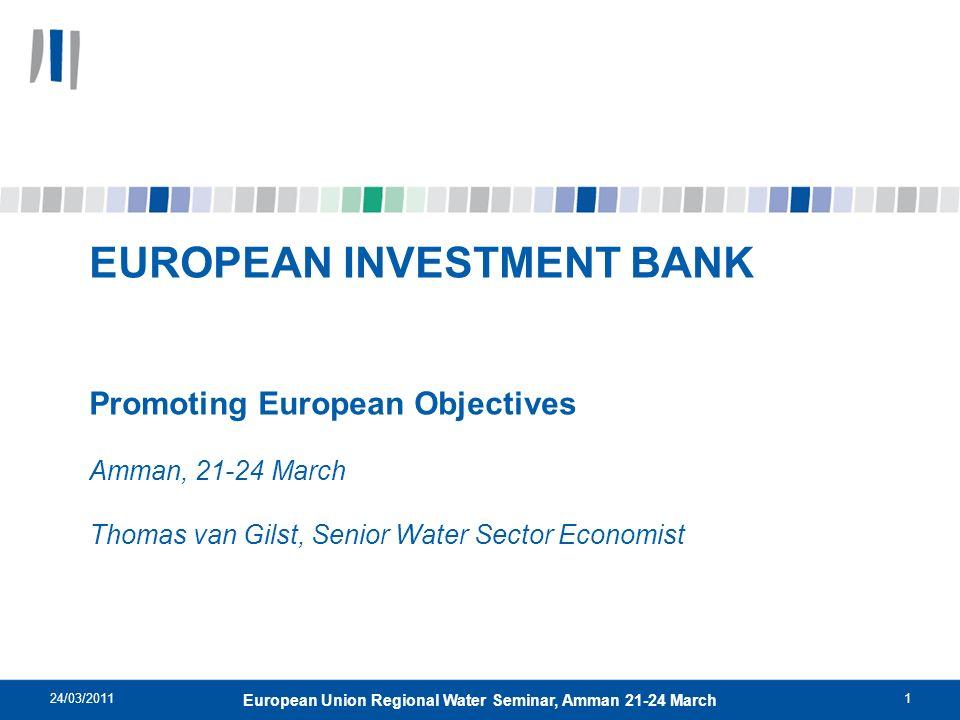 24/03/20111 European Union Regional Water Seminar, Amman 21-24 March EUROPEAN INVESTMENT BANK Promoting European Objectives Amman, 21-24 March Thomas