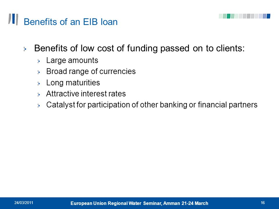 24/03/201116 European Union Regional Water Seminar, Amman 21-24 March Benefits of an EIB loan Benefits of low cost of funding passed on to clients: La