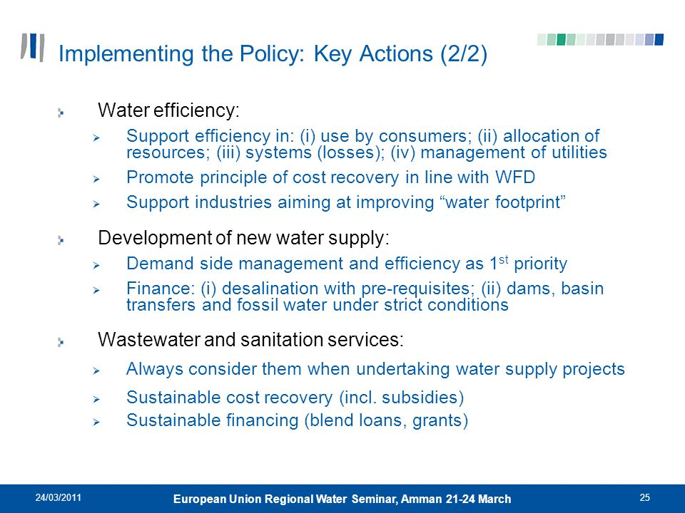 24/03/201125 European Union Regional Water Seminar, Amman 21-24 March Implementing the Policy: Key Actions (2/2) Water efficiency: Support efficiency