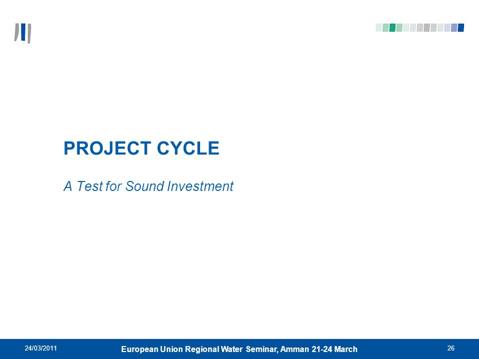 24/03/201126 European Union Regional Water Seminar, Amman 21-24 March PROJECT CYCLE A Test for Sound Investment