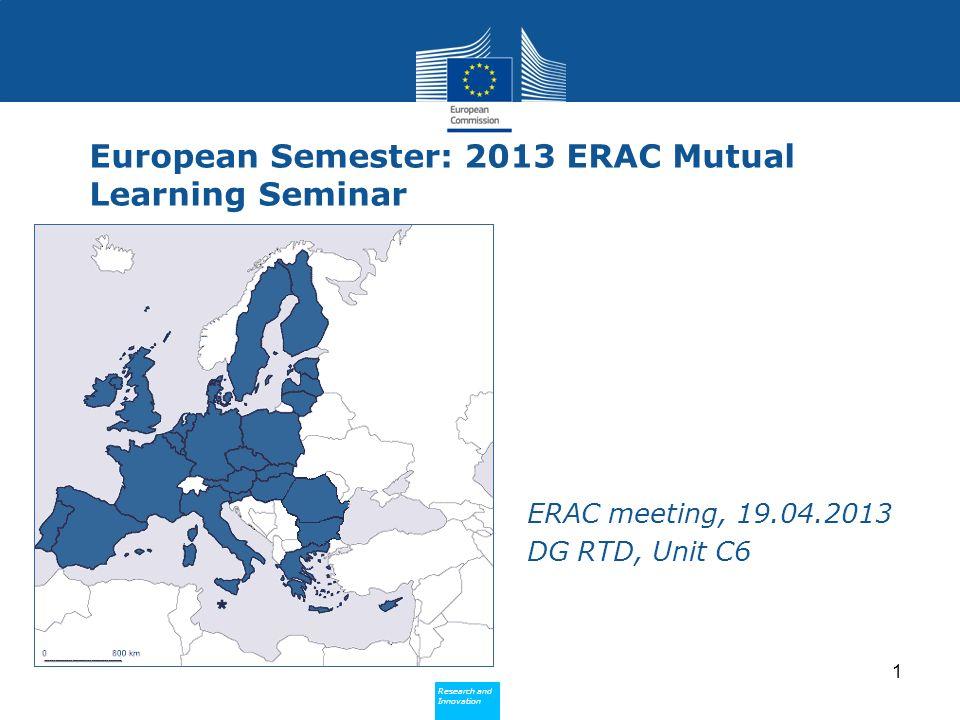 Research and Innovation Research and Innovation European Semester: 2013 ERAC Mutual Learning Seminar ERAC meeting, 19.04.2013 DG RTD, Unit C6 1