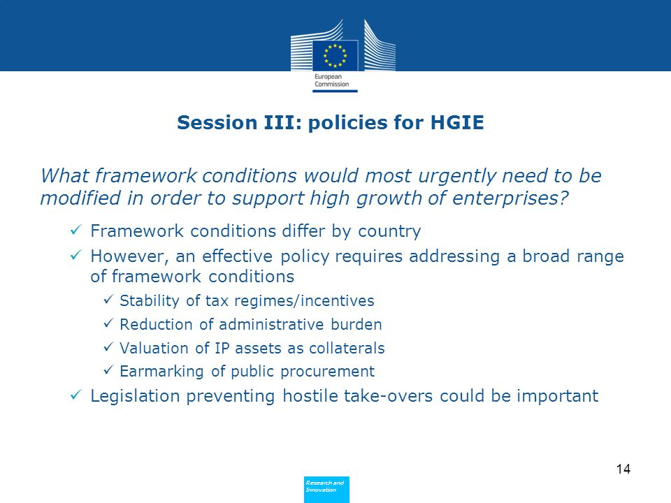 Research and Innovation Research and Innovation Session III: policies for HGIE What framework conditions would most urgently need to be modified in order to support high growth of enterprises.