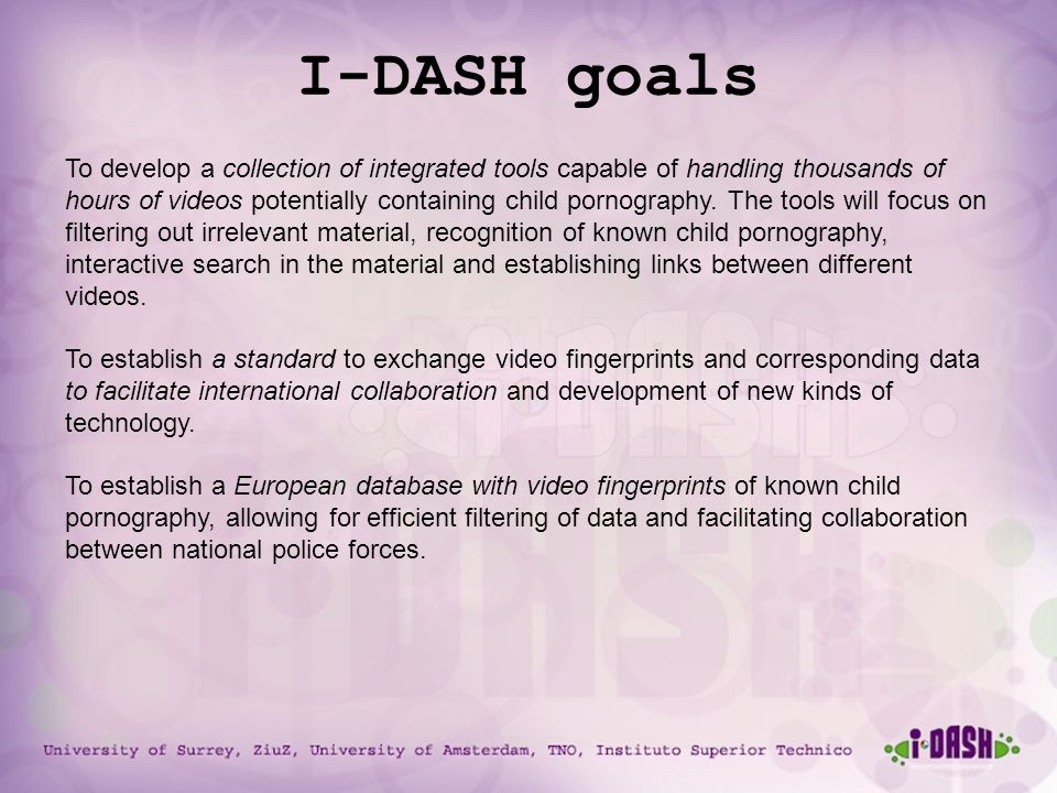 University of Surrey, ZiuZ, University of Amsterdam, TNO, Instituto Superior Technico I-DASH goals To develop a collection of integrated tools capable of handling thousands of hours of videos potentially containing child pornography.