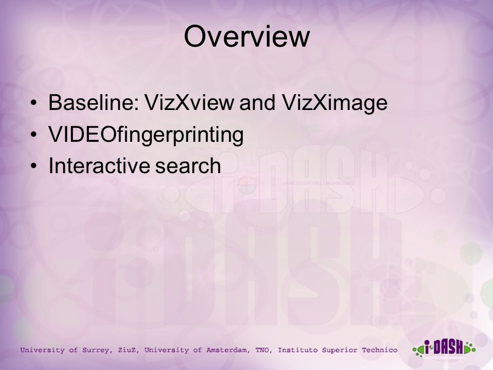 University of Surrey, ZiuZ, University of Amsterdam, TNO, Instituto Superior Technico Overview Baseline: VizXview and VizXimage VIDEOfingerprinting Interactive search