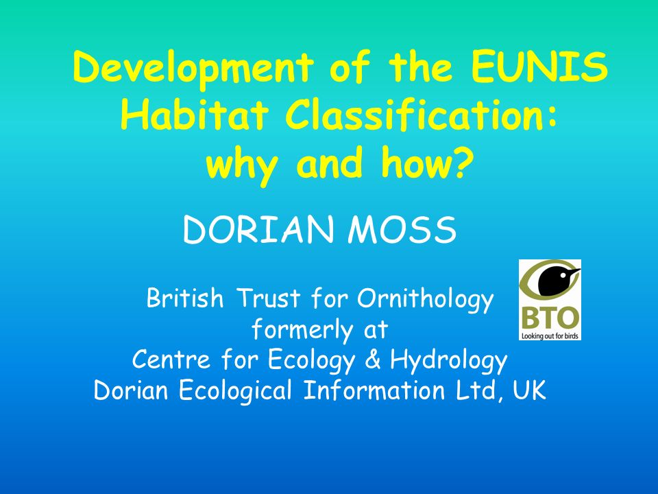 Development of the EUNIS Habitat Classification: why and how? DORIAN MOSS British Trust for Ornithology formerly at Centre for Ecology & Hydrology Dor