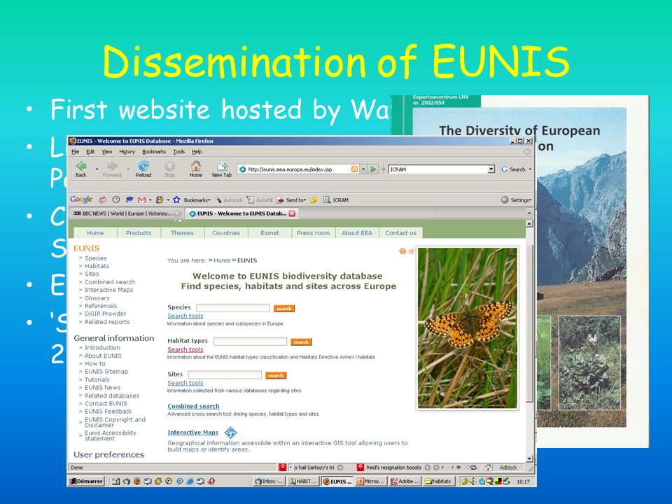 Dissemination of EUNIS First website hosted by Wallonie region, 2001 Lists of cross-references to Annex I, Palaearctic and CORINE Land cover, 2002 Cross-references to European Vegetation Survey, 2002 EUNIS website, 2003-07 Snapshot of classification published by CEH, 2004