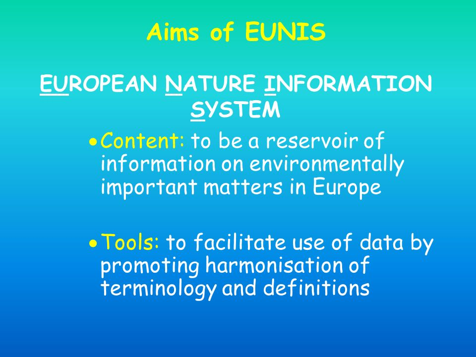 Aims of EUNIS EUROPEAN NATURE INFORMATION SYSTEM Content: to be a reservoir of information on environmentally important matters in Europe Tools: to fa