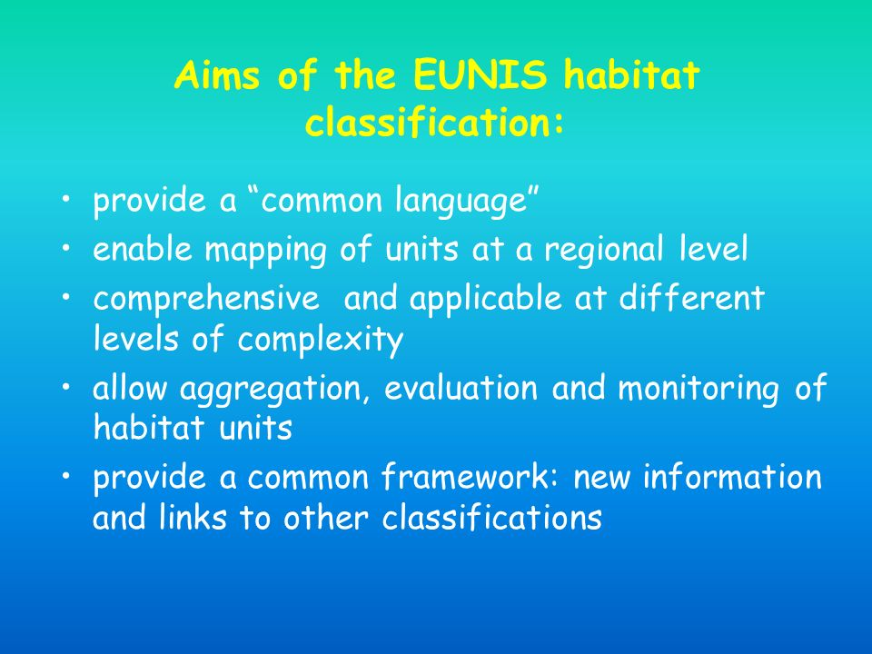 Aims of the EUNIS habitat classification: provide a common language enable mapping of units at a regional level comprehensive and applicable at different levels of complexity allow aggregation, evaluation and monitoring of habitat units provide a common framework: new information and links to other classifications
