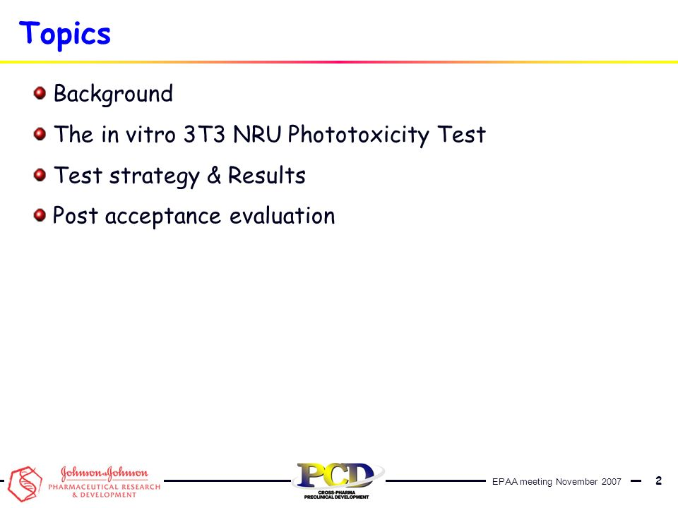 EPAA meeting November 2007 3 Background In vitro 3T3 NRU phototoxicity test determines the potential of chemicals to cause phototoxicity following exposure to UVA radiation (315 – 400 nm) Phototoxicity – is defined as a toxic acute response from a substance applied to the body which is either elicited or increased after subsequent exposure to light, or that is induced by skin irradiation after systemic administration of a substance.