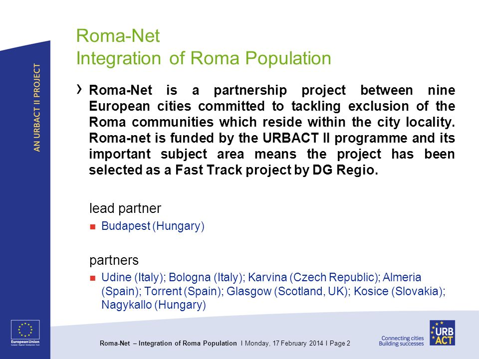 Roma-Net – Integration of Roma Population I Monday, 17 February 2014 I Page 2 Roma-Net Integration of Roma Population Roma-Net is a partnership project between nine European cities committed to tackling exclusion of the Roma communities which reside within the city locality.