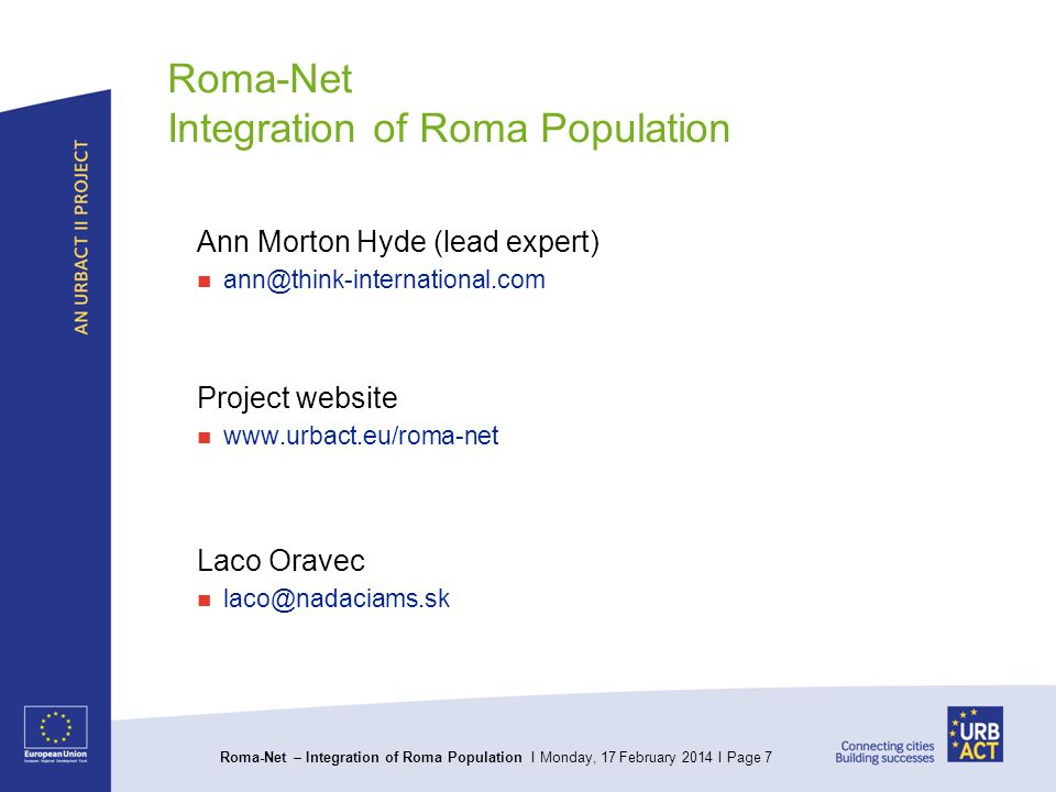 Roma-Net – Integration of Roma Population I Monday, 17 February 2014 I Page 7 Roma-Net Integration of Roma Population Ann Morton Hyde (lead expert) Project website   Laco Oravec