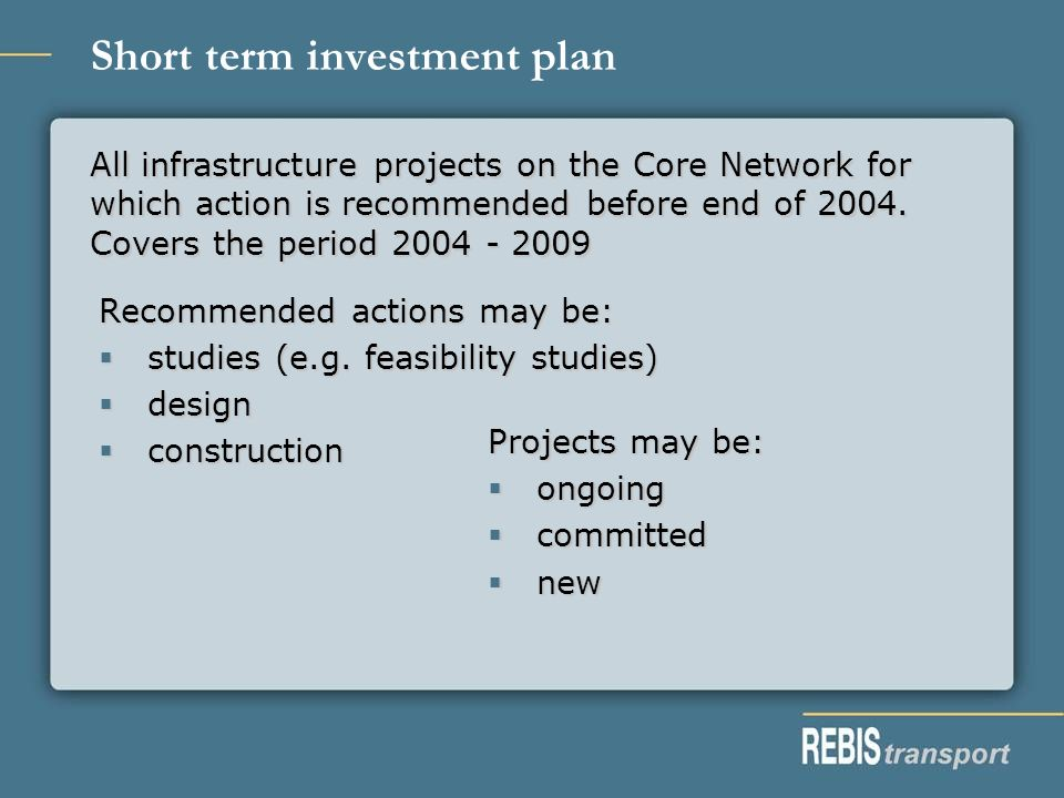Short term investment plan Recommended actions may be: studies (e.g. feasibility studies) studies (e.g. feasibility studies) design design constructio