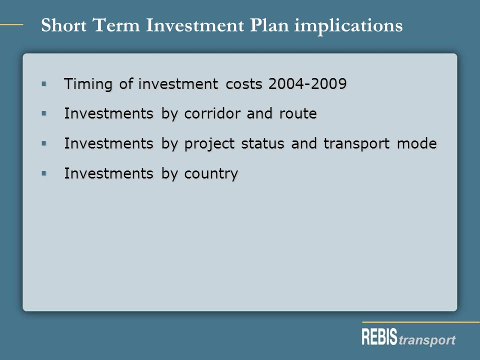 Short Term Investment Plan implications Timing of investment costs 2004-2009 Timing of investment costs 2004-2009 Investments by corridor and route Investments by corridor and route Investments by project status and transport mode Investments by project status and transport mode Investments by country Investments by country