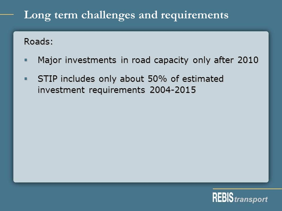 Long term challenges and requirements Roads: Major investments in road capacity only after 2010 Major investments in road capacity only after 2010 STIP includes only about 50% of estimated investment requirements 2004-2015 STIP includes only about 50% of estimated investment requirements 2004-2015