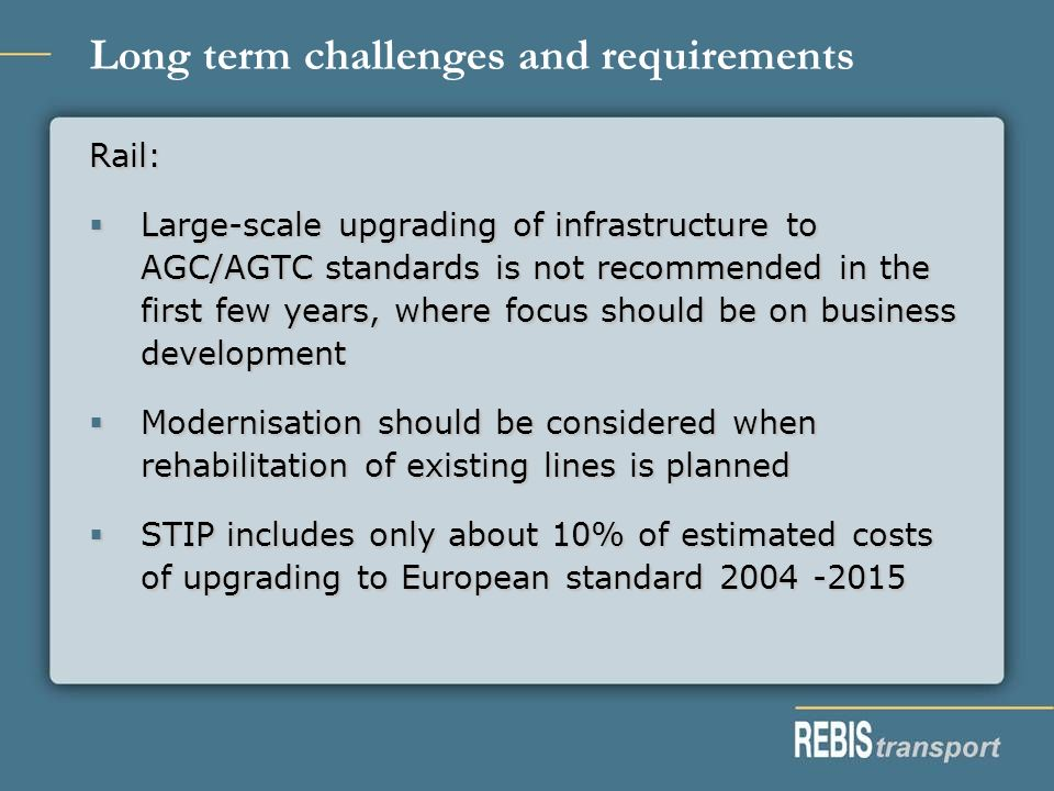 Long term challenges and requirements Rail: Large-scale upgrading of infrastructure to AGC/AGTC standards is not recommended in the first few years, where focus should be on business development Large-scale upgrading of infrastructure to AGC/AGTC standards is not recommended in the first few years, where focus should be on business development Modernisation should be considered when rehabilitation of existing lines is planned Modernisation should be considered when rehabilitation of existing lines is planned STIP includes only about 10% of estimated costs of upgrading to European standard 2004 -2015 STIP includes only about 10% of estimated costs of upgrading to European standard 2004 -2015