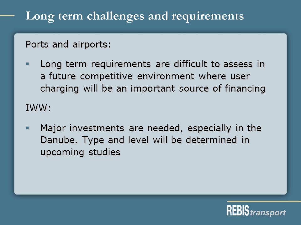 Long term challenges and requirements Ports and airports: Long term requirements are difficult to assess in a future competitive environment where user charging will be an important source of financing Long term requirements are difficult to assess in a future competitive environment where user charging will be an important source of financingIWW: Major investments are needed, especially in the Danube.