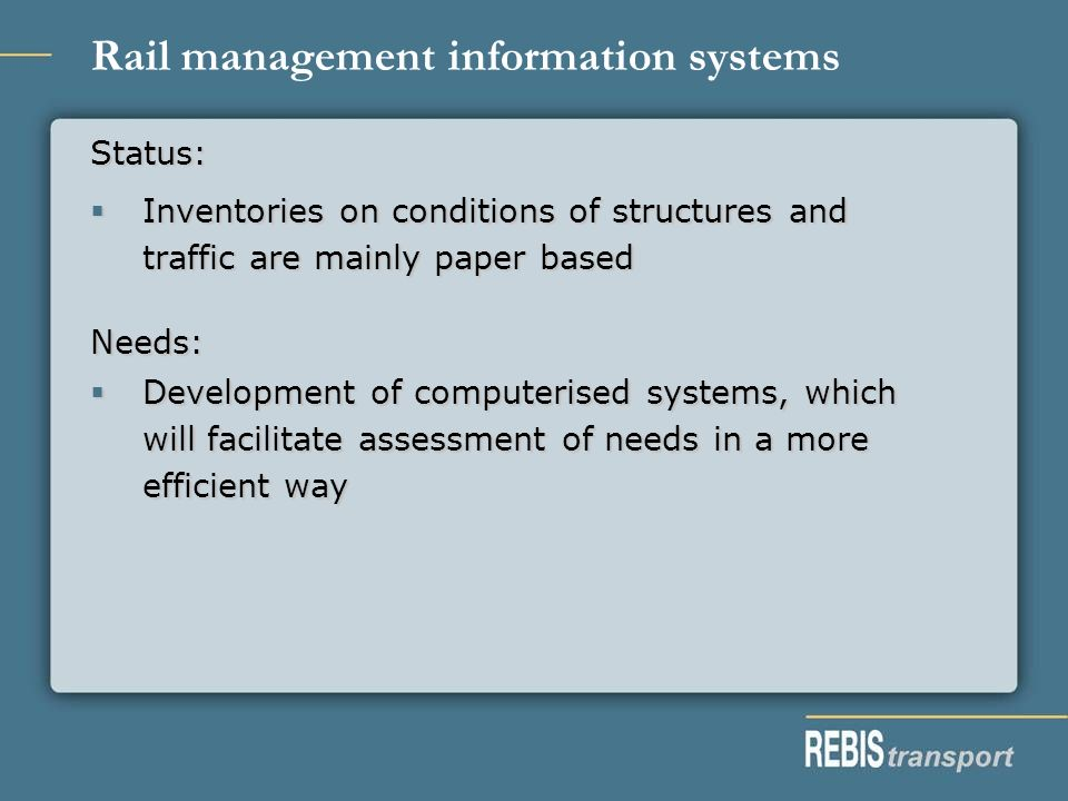 Rail management information systems Status: Inventories on conditions of structures and traffic are mainly paper based Inventories on conditions of structures and traffic are mainly paper based Needs: Development of computerised systems, which will facilitate assessment of needs in a more efficient way Development of computerised systems, which will facilitate assessment of needs in a more efficient way