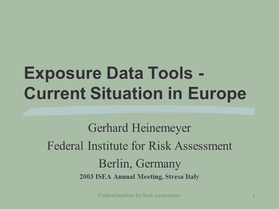 Federal Institute for Risk Assessment1 Exposure Data Tools - Current Situation in Europe Gerhard Heinemeyer Federal Institute for Risk Assessment Berlin, Germany 2003 ISEA Annual Meeting, Stresa Italy