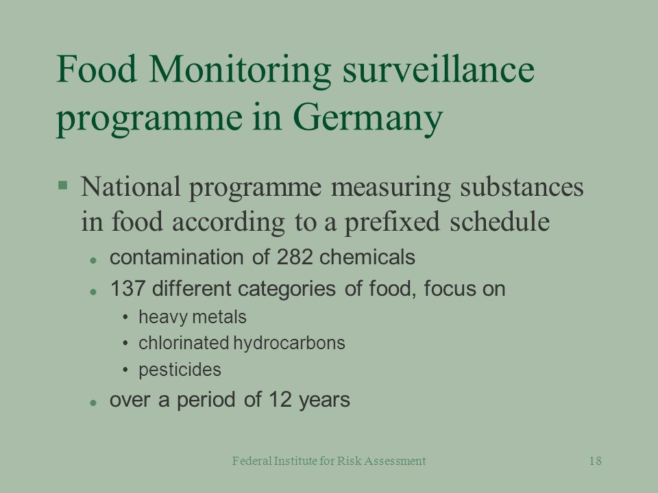 Federal Institute for Risk Assessment17 Substances in food §We have national surveillance programs for controlling substances (as contaminants) in food by institutions publishing these data §National food consumption studies §Data need to be updated §Studies should be harmonised
