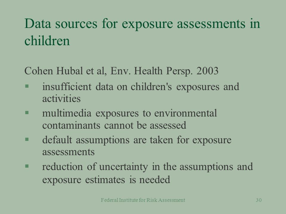 Federal Institute for Risk Assessment29 Information about children §Scientific literature §US-EPA §Danish EPA §some publications from RIVM §workshops §hundreds of publications covering childrens exposures and dealing with specific questions, but comprehensive collections of high quality information is scarce