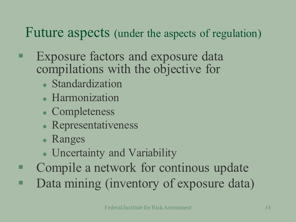 Federal Institute for Risk Assessment37 Data quality of some exposure factors Body weight and height formulations physiologic data use descriptions food consumption time patterns house and room characteristics room ventilation dermal uptake data dust and soil uptake hand to mouth emission rates migration of substances in material etc.