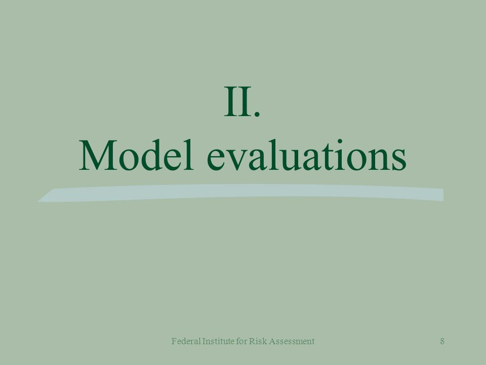 Federal Institute for Risk Assessment8 II. Model evaluations