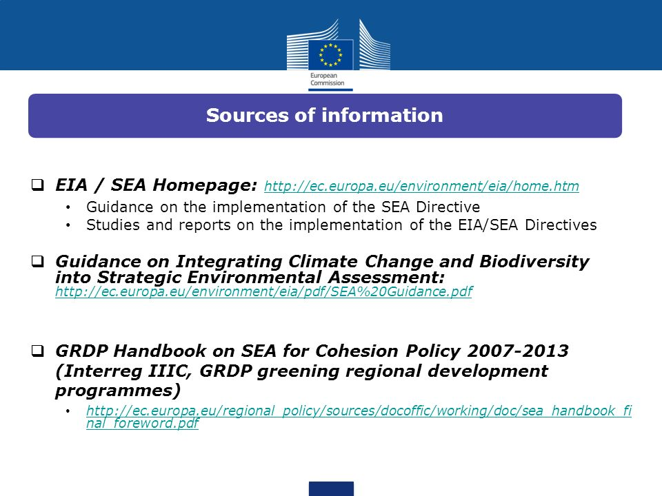 EIA / SEA Homepage: http://ec.europa.eu/environment/eia/home.htm http://ec.europa.eu/environment/eia/home.htm Guidance on the implementation of the SE