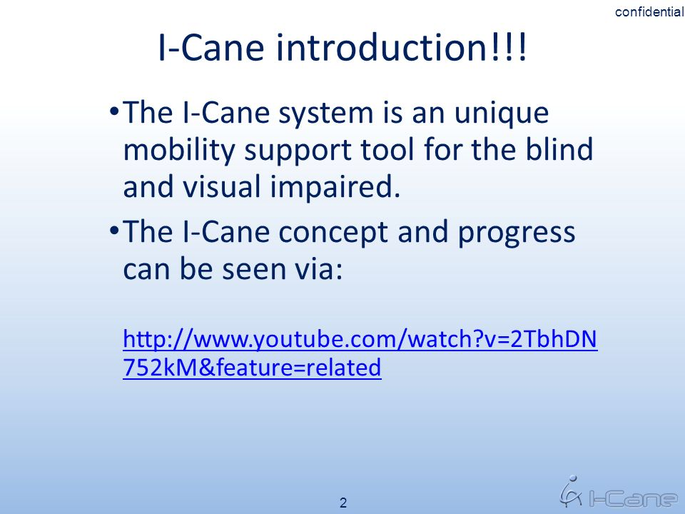 I-Cane introduction!!! 2 confidential The I-Cane system is an unique mobility support tool for the blind and visual impaired. The I-Cane concept and p