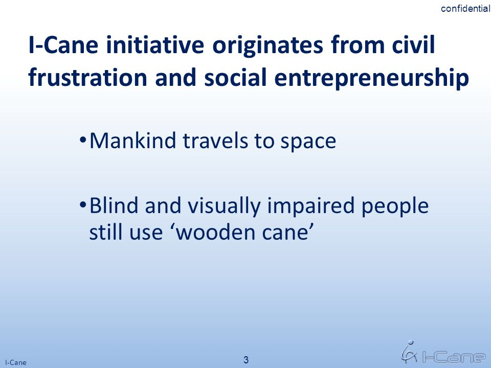3 I-Cane I-Cane initiative originates from civil frustration and social entrepreneurship Mankind travels to space Blind and visually impaired people s