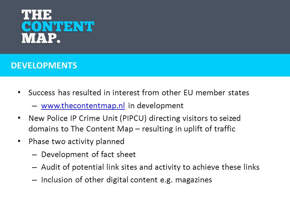 Success has resulted in interest from other EU member states – www.thecontentmap.nl in development www.thecontentmap.nl New Police IP Crime Unit (PIPCU) directing visitors to seized domains to The Content Map – resulting in uplift of traffic Phase two activity planned – Development of fact sheet – Audit of potential link sites and activity to achieve these links – Inclusion of other digital content e.g.