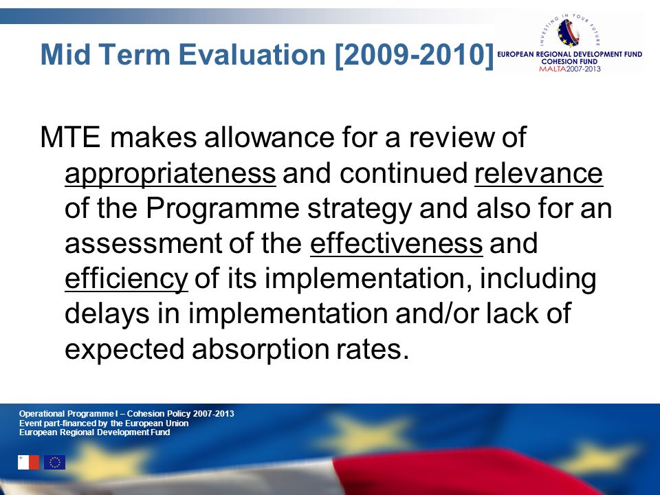 Operational Programme I – Cohesion Policy 2007-2013 Event part-financed by the European Union European Regional Development Fund Mid Term Evaluation [2009-2010] MTE makes allowance for a review of appropriateness and continued relevance of the Programme strategy and also for an assessment of the effectiveness and efficiency of its implementation, including delays in implementation and/or lack of expected absorption rates.