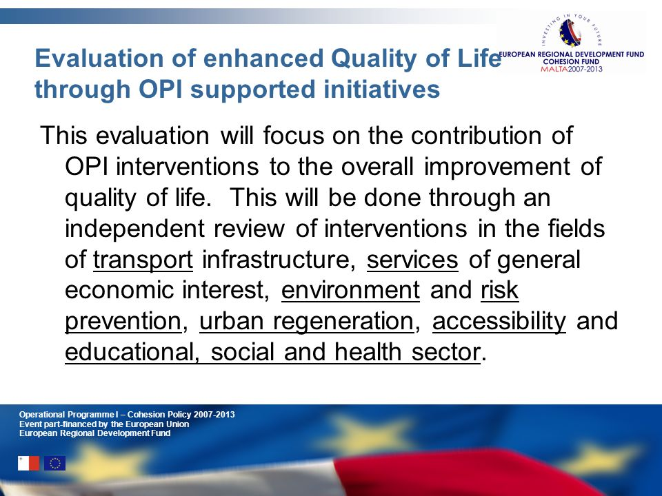 Operational Programme I – Cohesion Policy 2007-2013 Event part-financed by the European Union European Regional Development Fund Evaluation of enhanced Quality of Life through OPI supported initiatives This evaluation will focus on the contribution of OPI interventions to the overall improvement of quality of life.