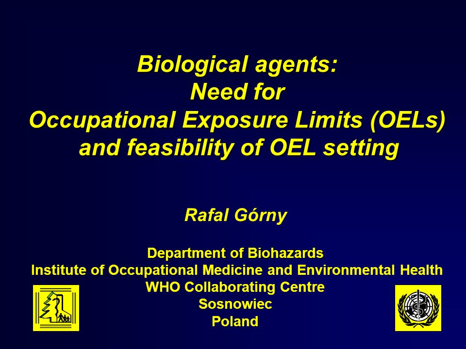 Biological agents: Need for Occupational Exposure Limits (OELs) and feasibility of OEL setting Rafal Górny Department of Biohazards Institute of Occupational Medicine and Environmental Health WHO Collaborating Centre Sosnowiec Poland