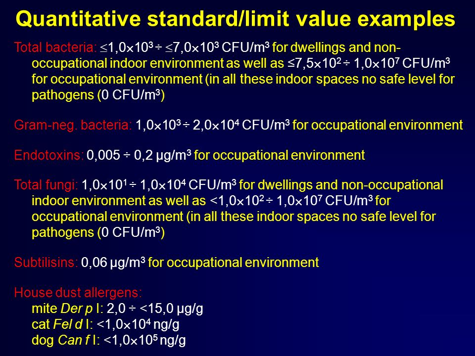 Quantitative standard/limit value examples Total bacteria: 1,0 10 3 ÷ 7,0 10 3 CFU/m 3 for dwellings and non- occupational indoor environment as well as 7,5 10 2 ÷ 1,0 10 7 CFU/m 3 for occupational environment (in all these indoor spaces no safe level for pathogens (0 CFU/m 3 ) Gram-neg.