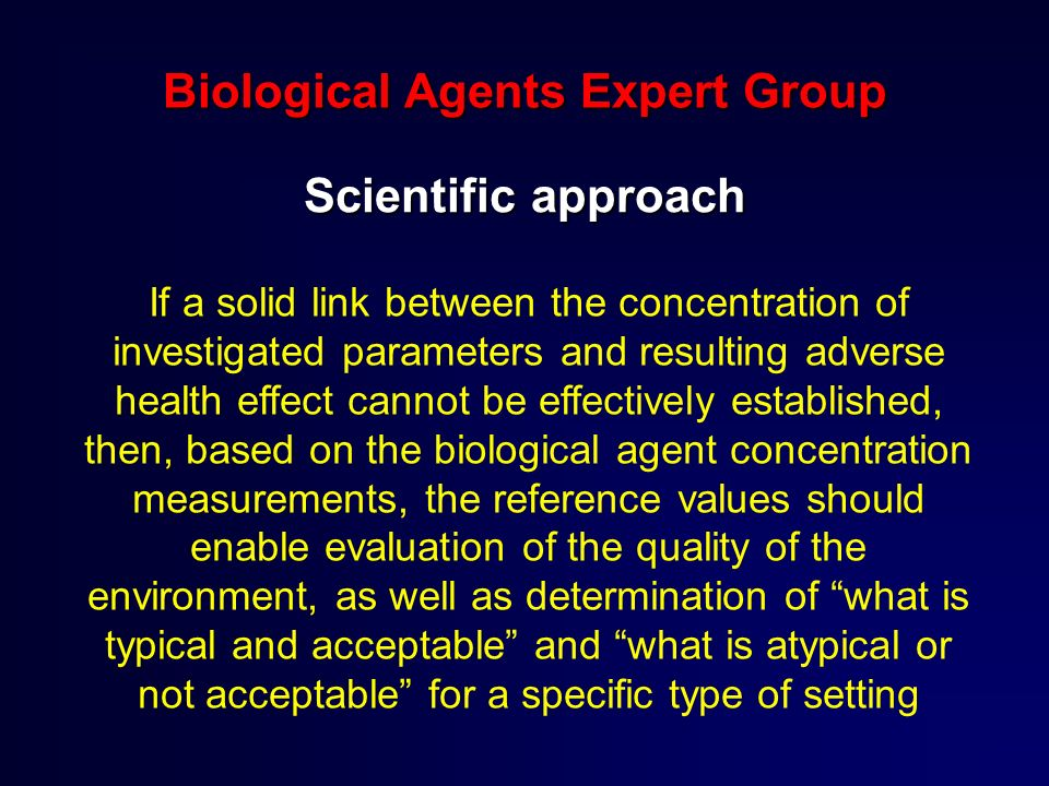 Biological Agents Expert Group Scientific approach If a solid link between the concentration of investigated parameters and resulting adverse health effect cannot be effectively established, then, based on the biological agent concentration measurements, the reference values should enable evaluation of the quality of the environment, as well as determination of what is typical and acceptable and what is atypical or not acceptable for a specific type of setting