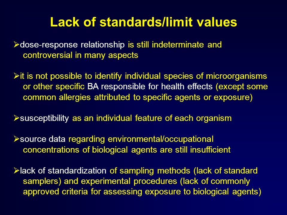 Lack of standards/limit values dose-response relationship is still indeterminate and controversial in many aspects it is not possible to identify individual species of microorganisms or other specific BA responsible for health effects (except some common allergies attributed to specific agents or exposure) susceptibility as an individual feature of each organism source data regarding environmental/occupational concentrations of biological agents are still insufficient lack of standardization of sampling methods (lack of standard samplers) and experimental procedures (lack of commonly approved criteria for assessing exposure to biological agents)