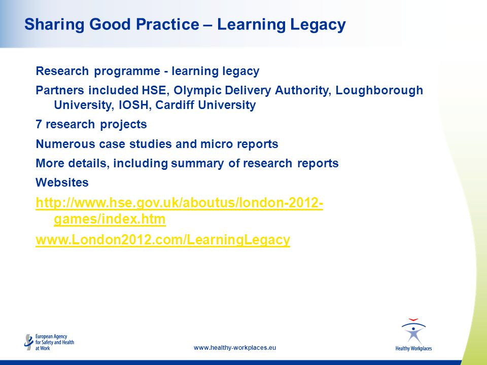 www.healthy-workplaces.eu Sharing Good Practice – Learning Legacy Research programme - learning legacy Partners included HSE, Olympic Delivery Authority, Loughborough University, IOSH, Cardiff University 7 research projects Numerous case studies and micro reports More details, including summary of research reports Websites http://www.hse.gov.uk/aboutus/london-2012- games/index.htm www.London2012.com/LearningLegacy