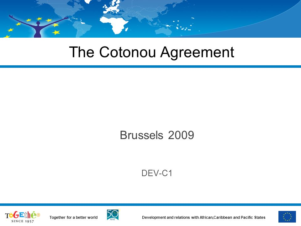 Development and relations with African,Caribbean and Pacific StatesTogether for a better world The Cotonou Agreement Brussels 2009 DEV-C1