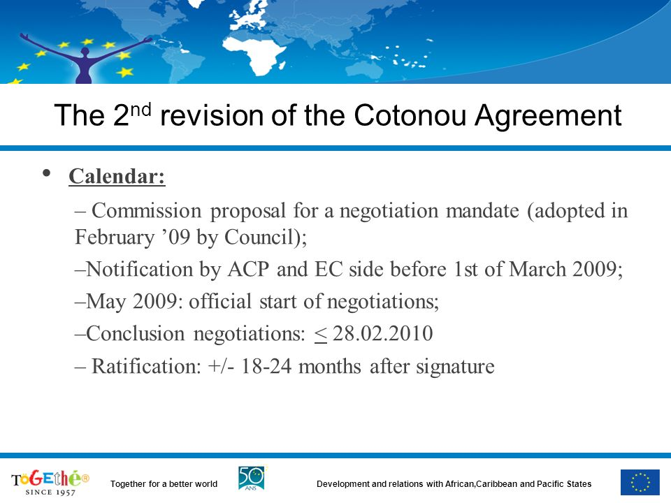 Development and relations with African,Caribbean and Pacific StatesTogether for a better world The 2 nd revision of the Cotonou Agreement Calendar: – Commission proposal for a negotiation mandate (adopted in February 09 by Council); –Notification by ACP and EC side before 1st of March 2009; –May 2009: official start of negotiations; –Conclusion negotiations: < 28.02.2010 – Ratification: +/- 18-24 months after signature