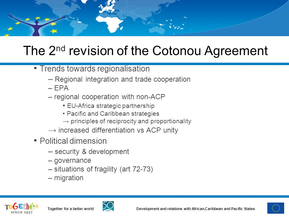 Development and relations with African,Caribbean and Pacific StatesTogether for a better world The 2 nd revision of the Cotonou Agreement Trends towards regionalisation – Regional integration and trade cooperation – EPA – regional cooperation with non-ACP EU-Africa strategic partnership Pacific and Caribbean strategies principles of reciprocity and proportionality increased differentiation vs ACP unity Political dimension – security & development – governance – situations of fragility (art 72-73) – migration