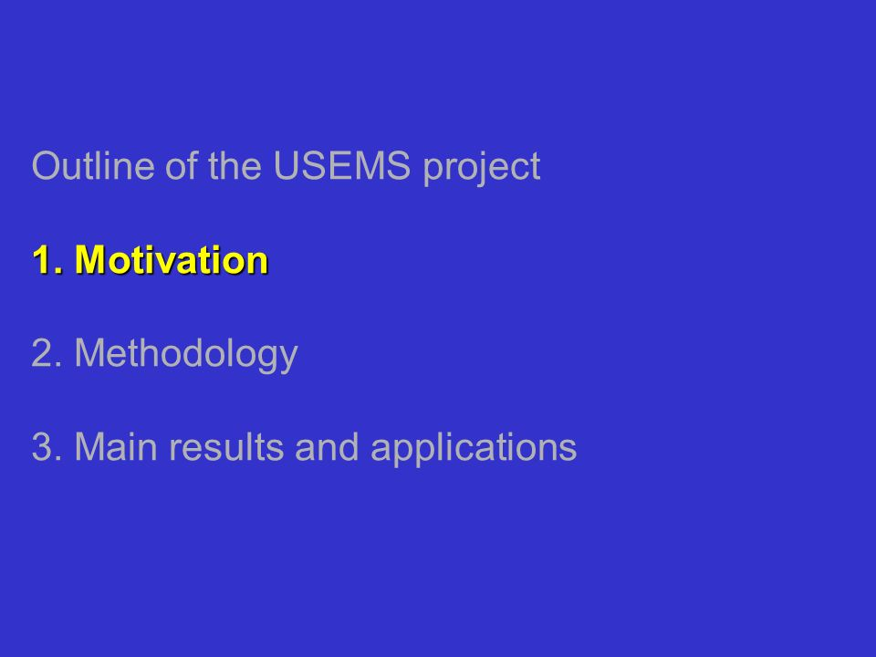 1. Motivation Outline of the USEMS project 1. Motivation 2. Methodology 3. Main results and applications