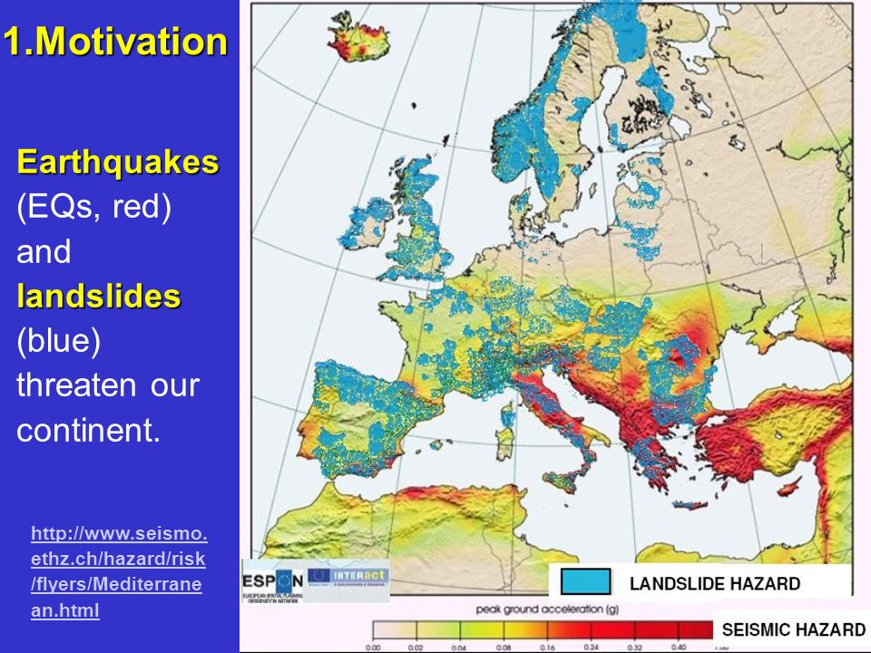 Earthquakes landslides Earthquakes (EQs, red) and landslides (blue) threaten our continent. http://www.seismo. ethz.ch/hazard/risk /flyers/Mediterrane