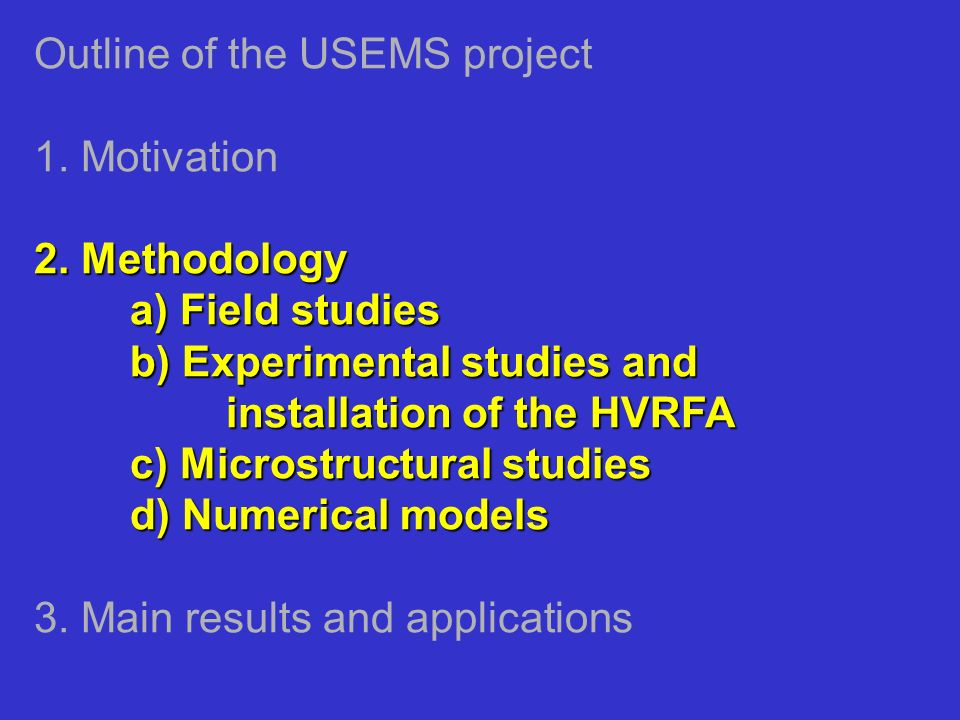 2. Methodology a) Field studies b) Experimental studies and installation of the HVRFA c) Microstructural studies d) Numerical models Outline of the US