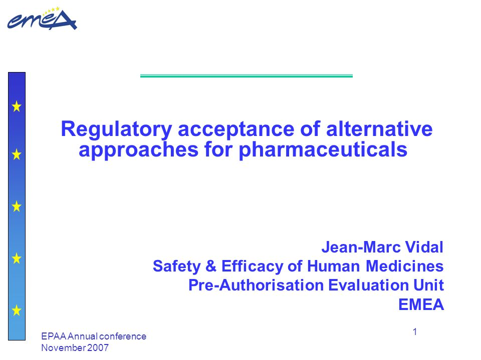 EPAA Annual conference November 2007 1 Regulatory acceptance of alternative approaches for pharmaceuticals Jean-Marc Vidal Safety & Efficacy of Human