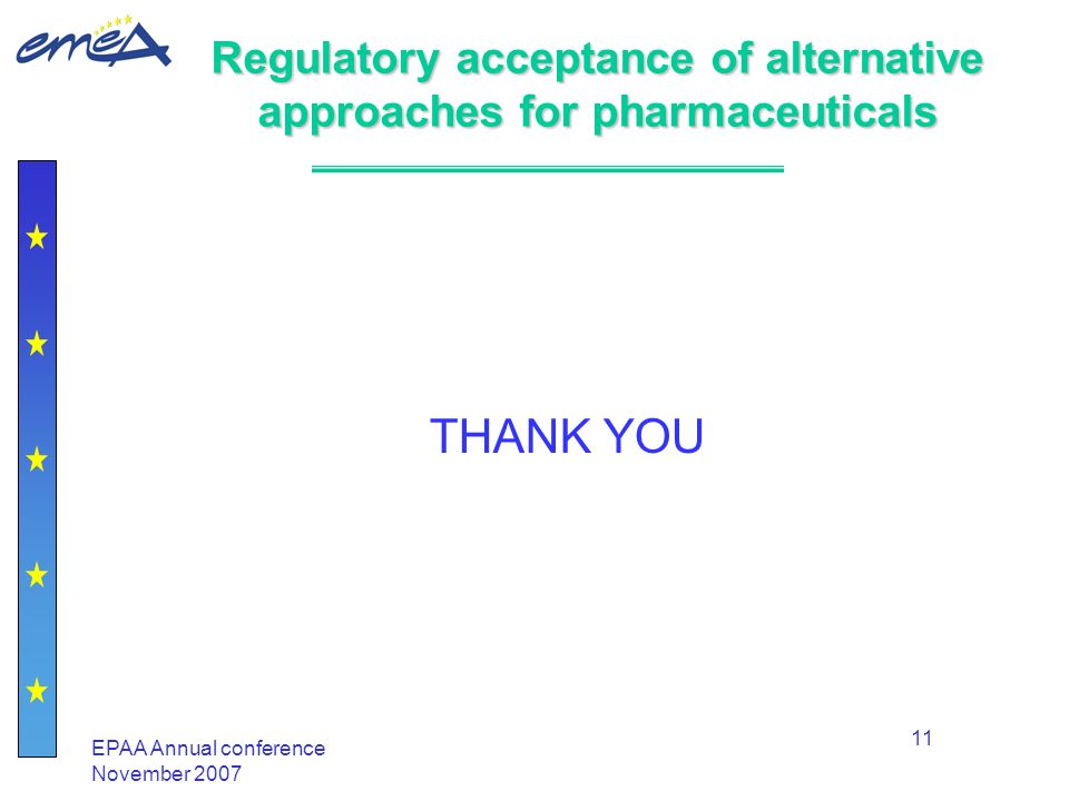 EPAA Annual conference November 2007 11 Regulatory acceptance of alternative approaches for pharmaceuticals THANK YOU
