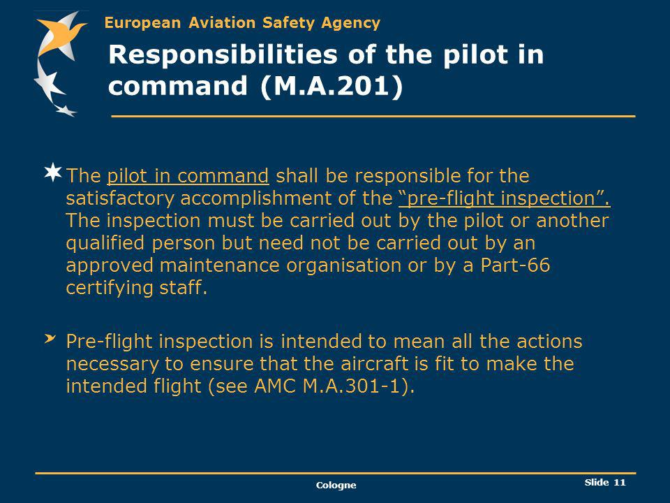 European Aviation Safety Agency Cologne Slide 12 Maintenance Programme ( M.A.302) Every aircraft shall be maintained in accordance with a maintenance programme approved by the competent authority.