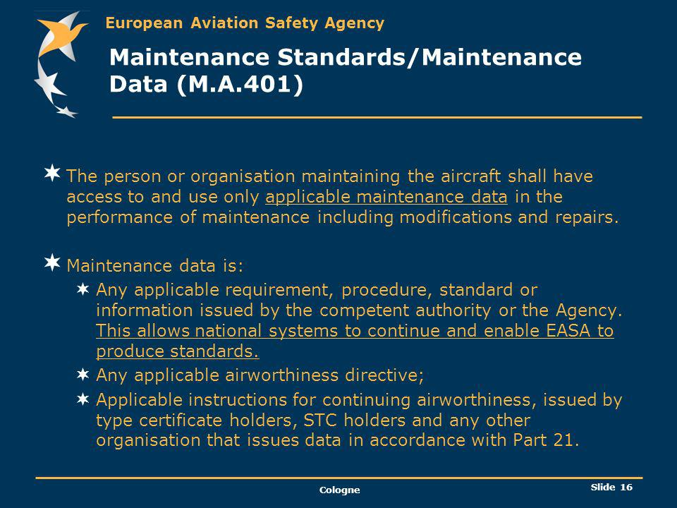 European Aviation Safety Agency Cologne Slide 17 Maintenance Standards/Performance of Maintenance (M.A.402) All maintenance shall be performed by qualified personnel, following the methods, techniques, standards and instructions specified in the Maintenance data.