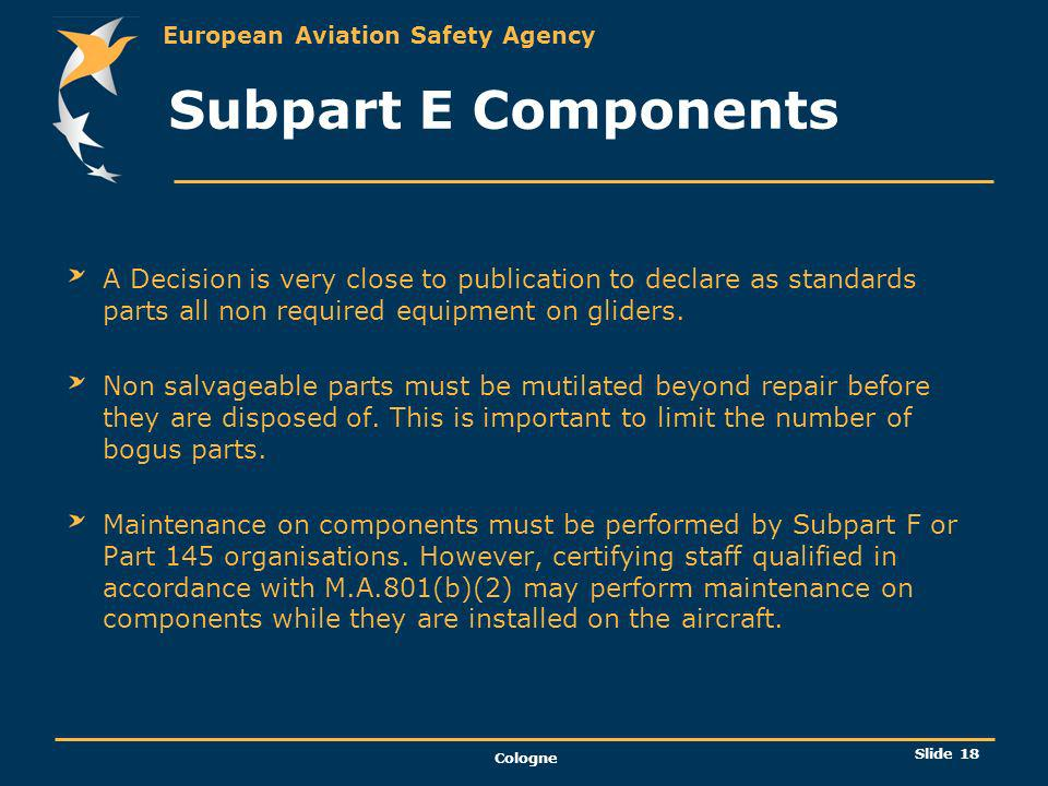 European Aviation Safety Agency Cologne Slide 19 Subpart F Maintenance Organisation A maintenance organisation may maintain any aircraft and or component which it is approved at the locations specified in the approval certificate.