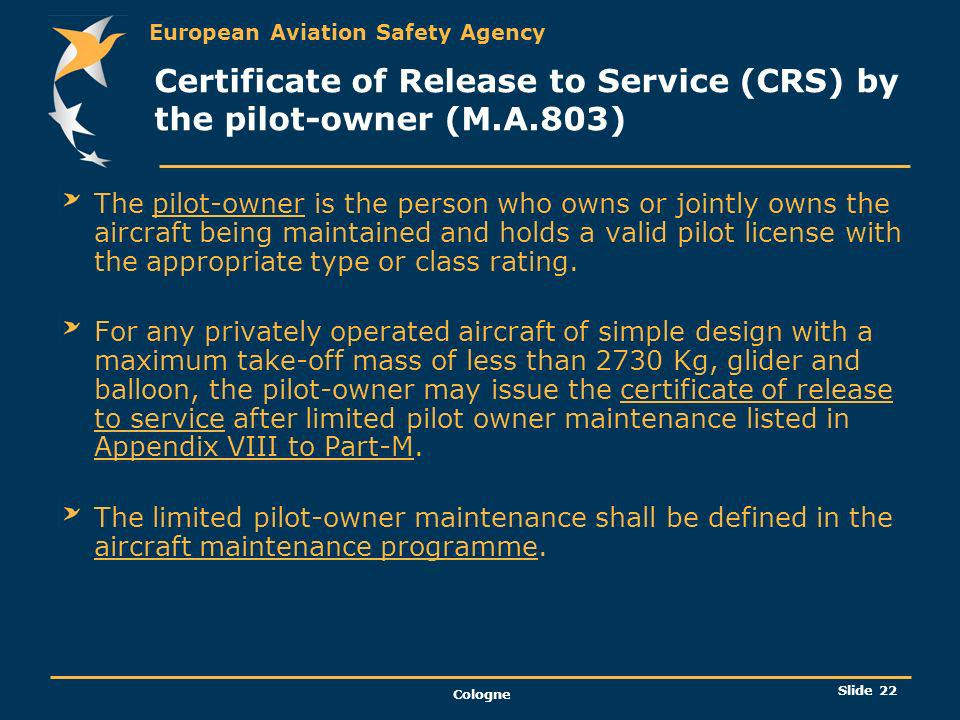 European Aviation Safety Agency Cologne Slide 23 Certificate of Release to Service (CRS) by the pilot-owner (M.A.803) contd For a pilot-owner a certificate of release to service should contain the following statement: « Certifies that the limited pilot-owner maintenance except as otherwise specified was carried out in accordance with Part-M and in respect to that work the aircraft is considered ready for release to service »